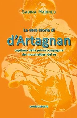 la vera storia di d'Artagnan, capitano della prima compagnia dei moschettieri del re.  Sabina Marineo - Ebook - Edizioni Controstoria 2015
